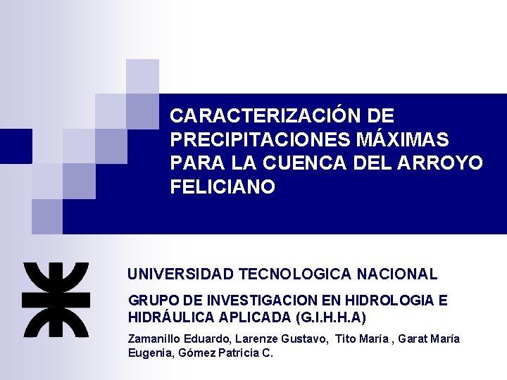CARACTERIZACIÓN DE PRECIPITACIONES MÁXIMAS PARA LA CUENCA DEL ARROYO FELICIANO UNIVERSIDAD TECNOLOGICA NACIONAL GRUPO