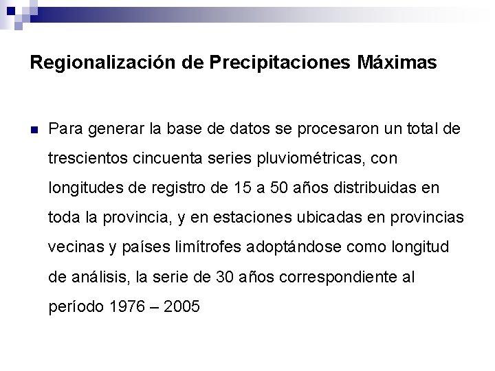 Regionalización de Precipitaciones Máximas n Para generar la base de datos se procesaron un