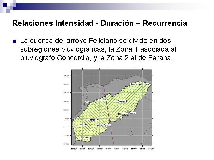 Relaciones Intensidad - Duración – Recurrencia n La cuenca del arroyo Feliciano se divide