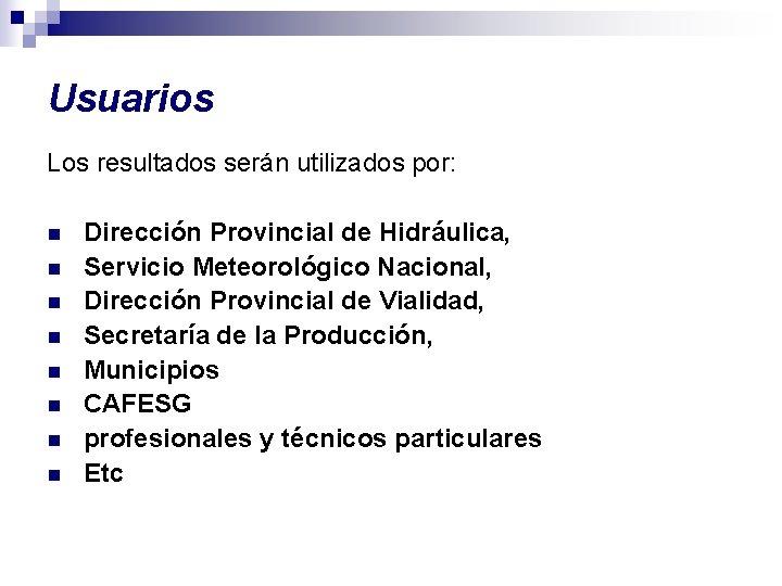 Usuarios Los resultados serán utilizados por: n n n n Dirección Provincial de Hidráulica,