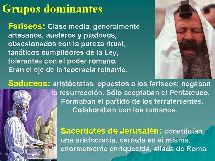 Grupos dominantes Fariseos: Clase media, generalmente artesanos, austeros y piadosos, obsesionados con la pureza
