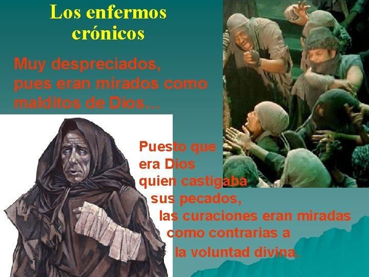 Los enfermos crónicos Muy despreciados, pues eran mirados como malditos de Dios… Puesto que