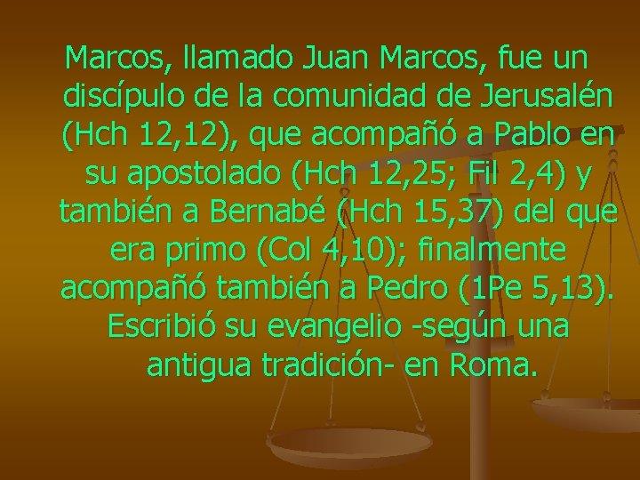Marcos, llamado Juan Marcos, fue un discípulo de la comunidad de Jerusalén (Hch 12,