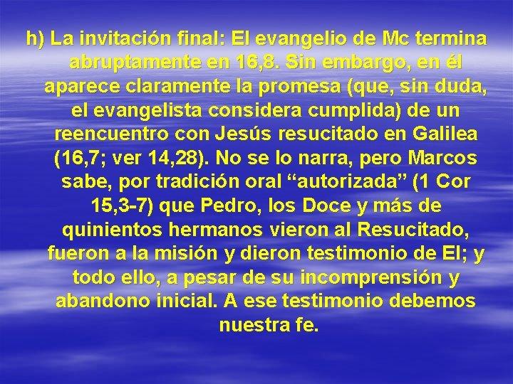 h) La invitación final: El evangelio de Mc termina abruptamente en 16, 8. Sin