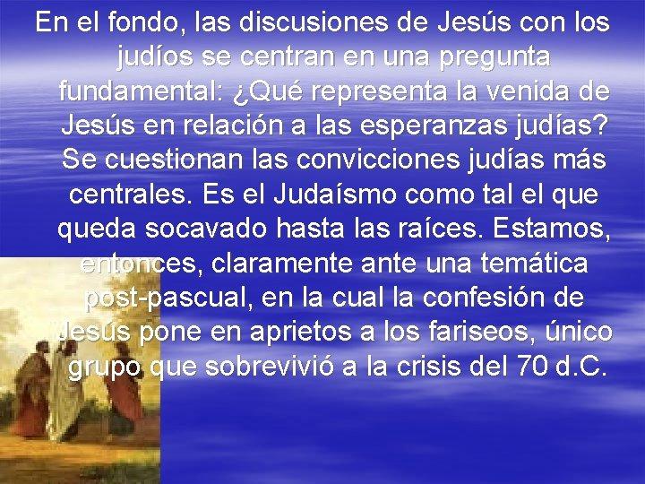 En el fondo, las discusiones de Jesús con los judíos se centran en una