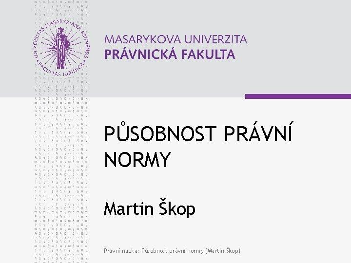 PŮSOBNOST PRÁVNÍ NORMY Martin Škop Právní nauka: Působnost právní normy (Martin Škop)