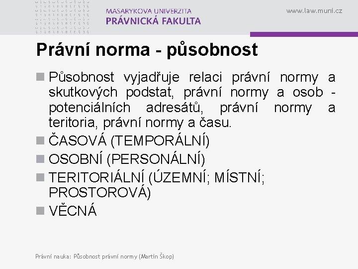 www. law. muni. cz Právní norma - působnost n Působnost vyjadřuje relaci právní normy