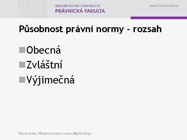 www. law. muni. cz Působnost právní normy - rozsah n. Obecná n. Zvláštní n.