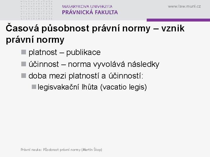 www. law. muni. cz Časová působnost právní normy – vznik právní normy n platnost