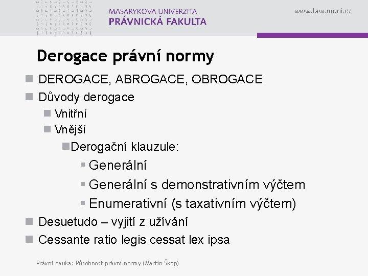 www. law. muni. cz Derogace právní normy n DEROGACE, ABROGACE, OBROGACE n Důvody derogace