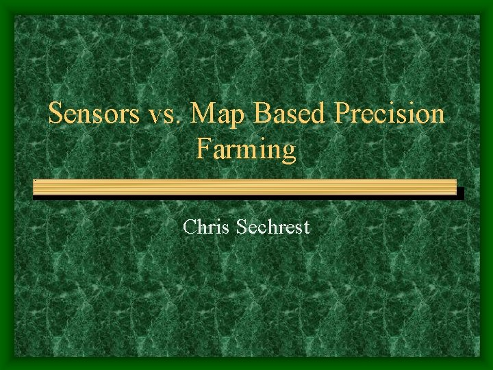 Sensors vs. Map Based Precision Farming Chris Sechrest