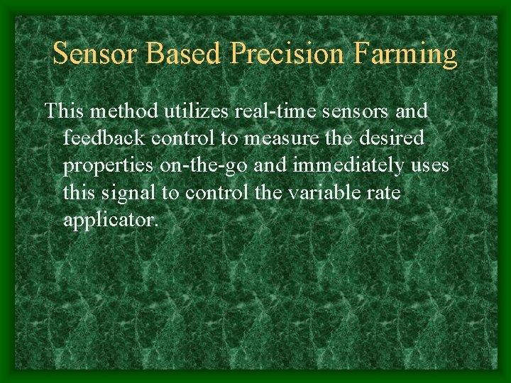 Sensor Based Precision Farming This method utilizes real-time sensors and feedback control to measure