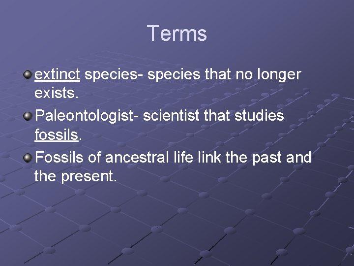 Terms extinct species- species that no longer exists. Paleontologist- scientist that studies fossils. Fossils