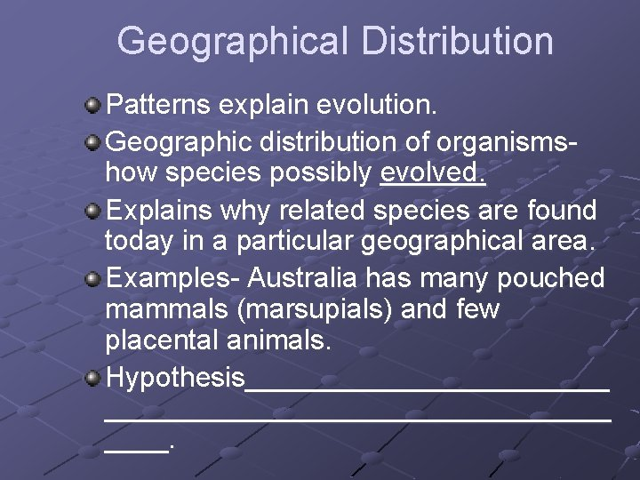 Geographical Distribution Patterns explain evolution. Geographic distribution of organismshow species possibly evolved. Explains why