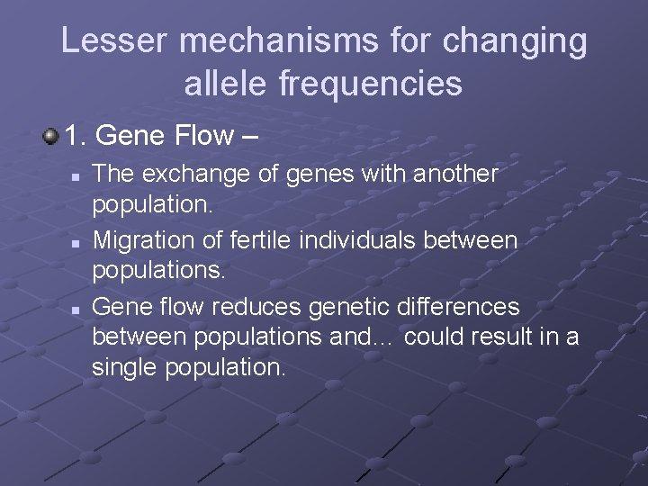 Lesser mechanisms for changing allele frequencies 1. Gene Flow – n n n The