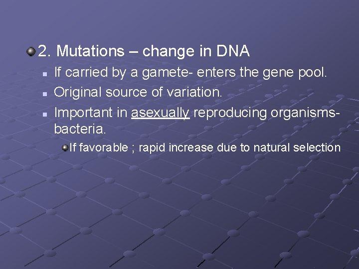 2. Mutations – change in DNA n n n If carried by a gamete-