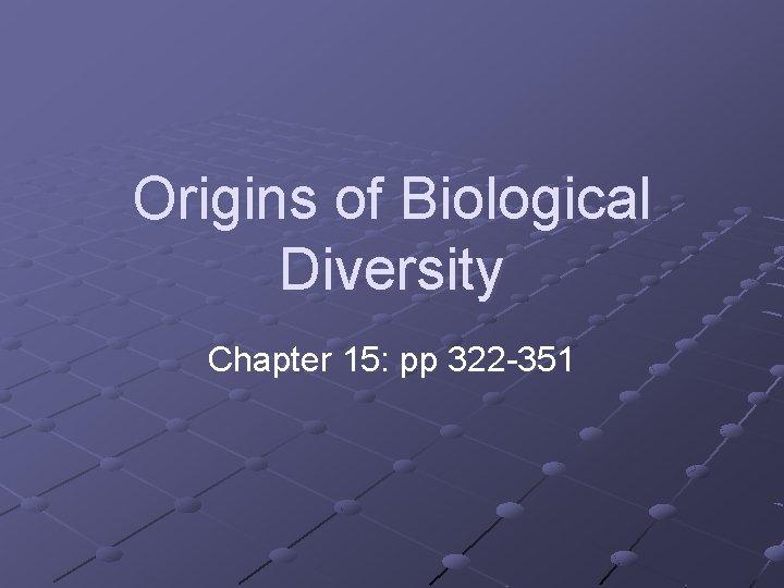 Origins of Biological Diversity Chapter 15: pp 322 -351