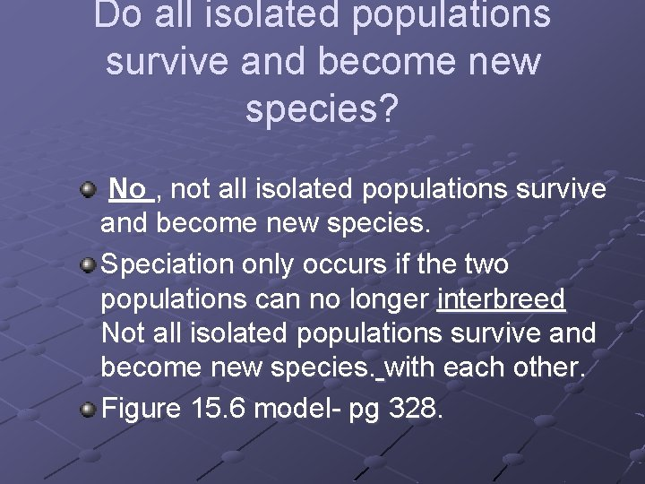 Do all isolated populations survive and become new species? No , not all isolated