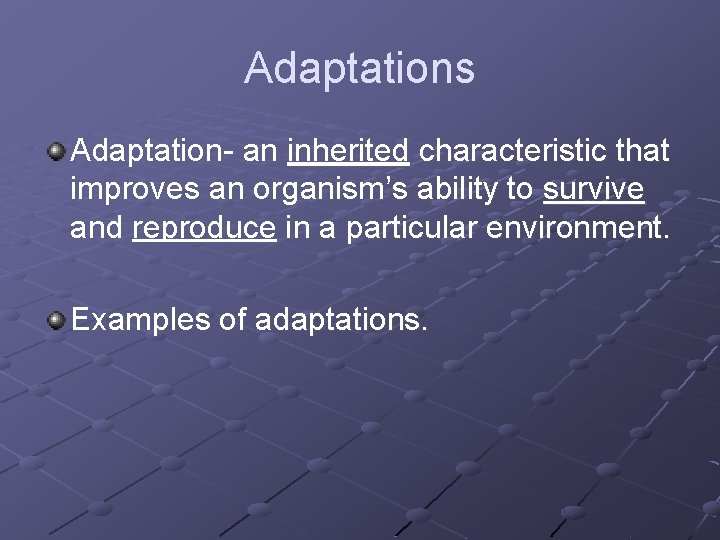 Adaptations Adaptation- an inherited characteristic that improves an organism's ability to survive and reproduce