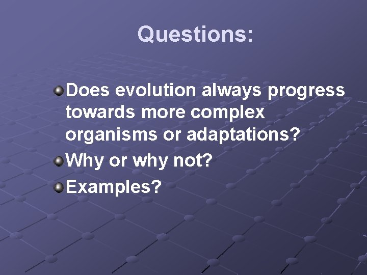 Questions: Does evolution always progress towards more complex organisms or adaptations? Why or why