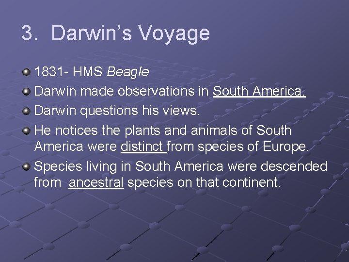 3. Darwin's Voyage 1831 - HMS Beagle Darwin made observations in South America. Darwin