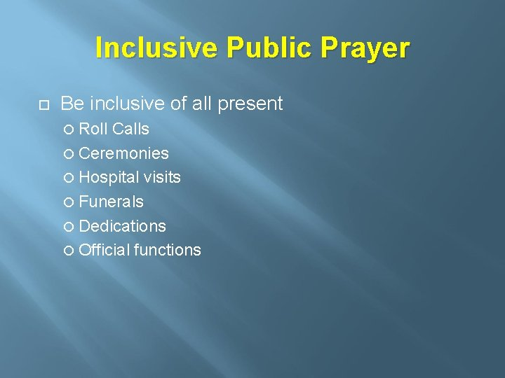 Inclusive Public Prayer Be inclusive of all present Roll Calls Ceremonies Hospital visits Funerals