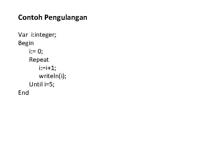 Contoh Pengulangan Var i: integer; Begin i: = 0; Repeat i: =i+1; writeln(i); Until
