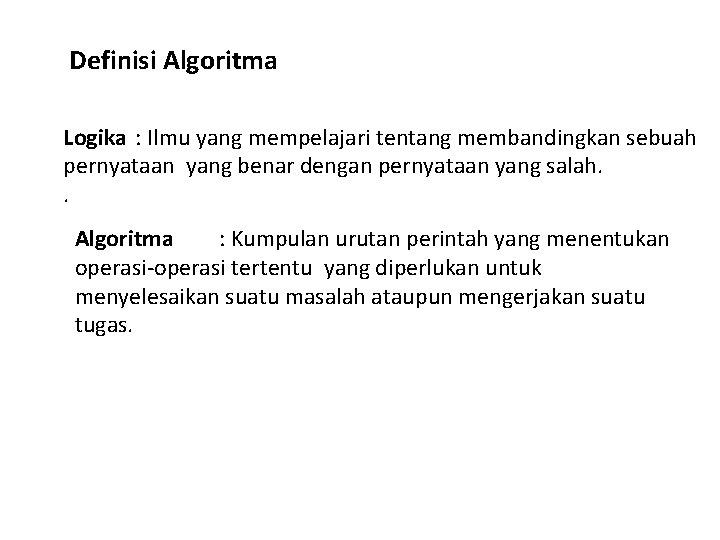 Definisi Algoritma Logika : Ilmu yang mempelajari tentang membandingkan sebuah pernyataan yang benar dengan