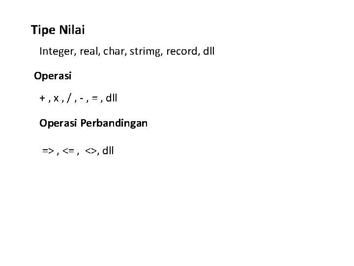Tipe Nilai Integer, real, char, strimg, record, dll Operasi + , x , /