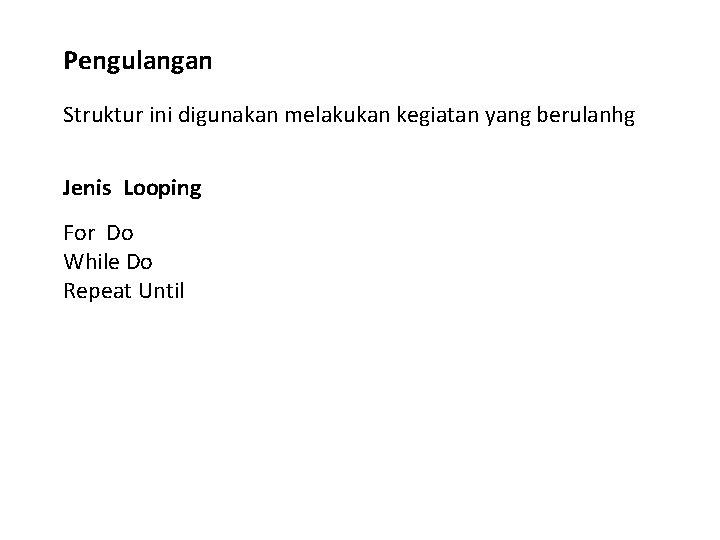 Pengulangan Struktur ini digunakan melakukan kegiatan yang berulanhg Jenis Looping For Do While Do