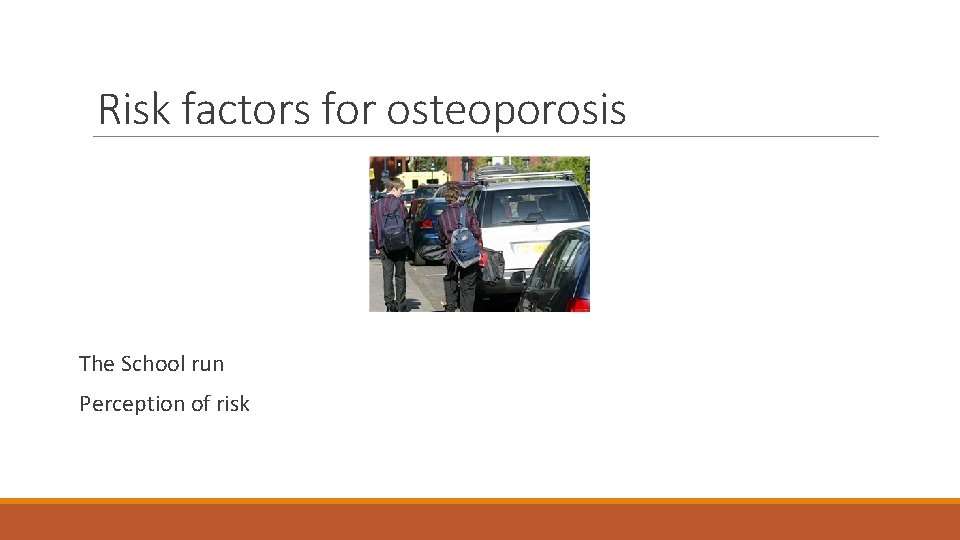 Risk factors for osteoporosis The School run Perception of risk
