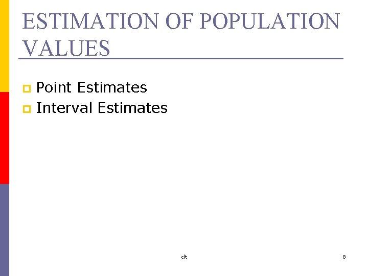 ESTIMATION OF POPULATION VALUES Point Estimates p Interval Estimates p clt 8