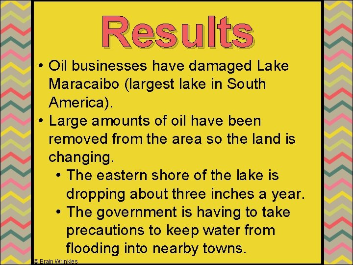 Results • Oil businesses have damaged Lake Maracaibo (largest lake in South America). •