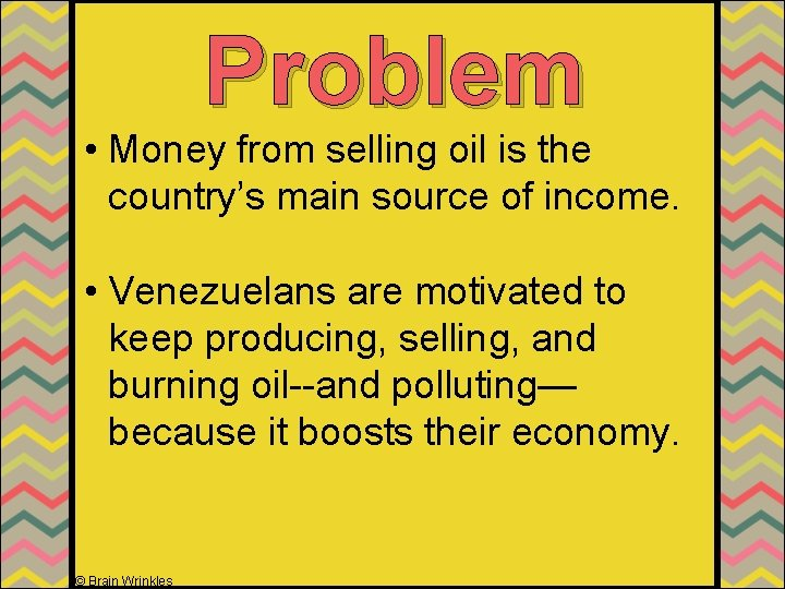 Problem • Money from selling oil is the country's main source of income. •