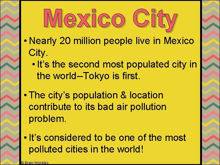 Mexico City • Nearly 20 million people live in Mexico City. • It's the