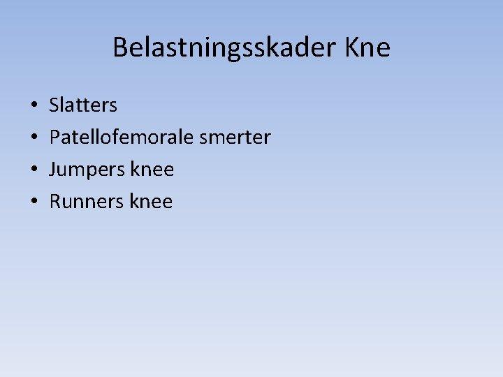 Belastningsskader Kne • • Slatters Patellofemorale smerter Jumpers knee Runners knee