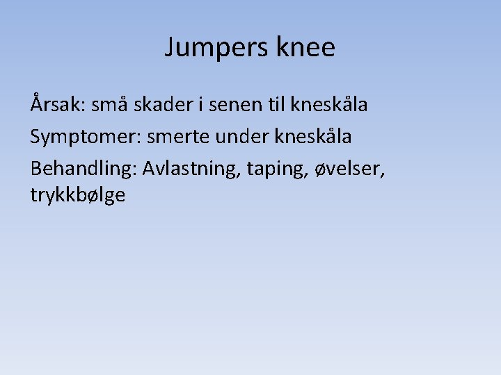 Jumpers knee Årsak: små skader i senen til kneskåla Symptomer: smerte under kneskåla Behandling: