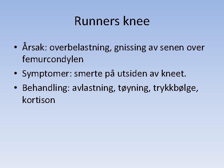 Runners knee • Årsak: overbelastning, gnissing av senen over femurcondylen • Symptomer: smerte på