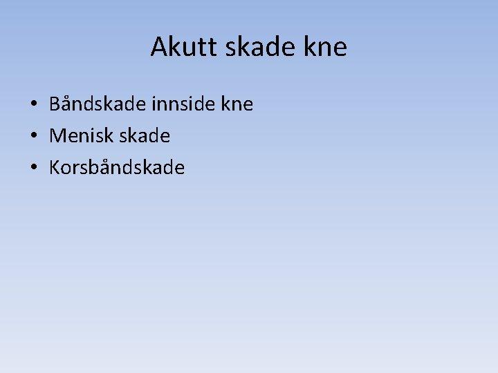 Akutt skade kne • Båndskade innside kne • Menisk skade • Korsbåndskade
