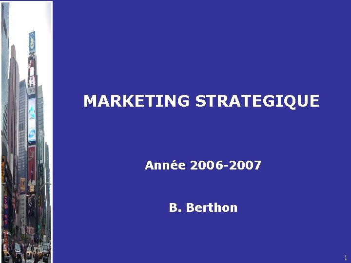 MARKETING STRATEGIQUE Année 2006 -2007 B. Berthon 1