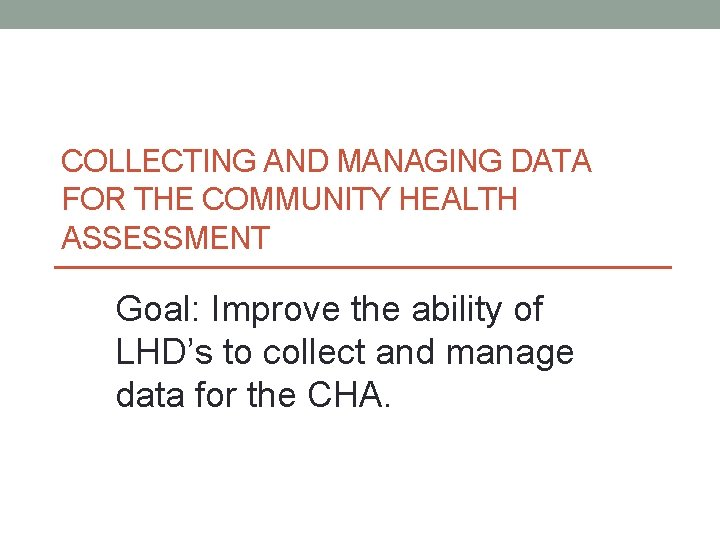 COLLECTING AND MANAGING DATA FOR THE COMMUNITY HEALTH ASSESSMENT Goal: Improve the ability of