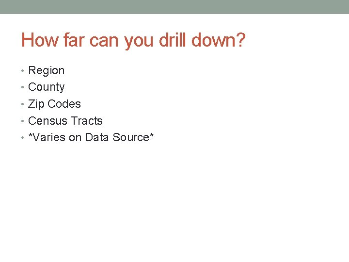 How far can you drill down? • Region • County • Zip Codes •