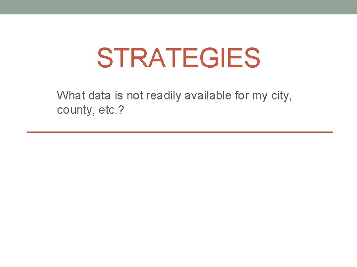 STRATEGIES What data is not readily available for my city, county, etc. ?