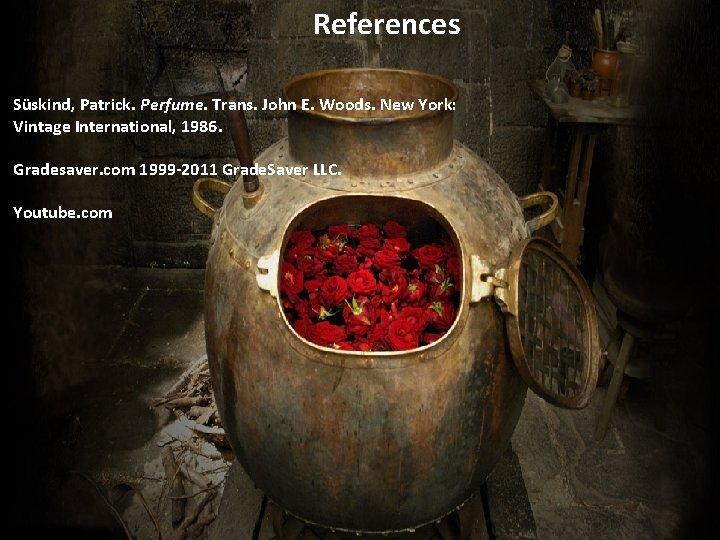 References Süskind, Patrick. Perfume. Trans. John E. Woods. New York: Vintage International, 1986. Gradesaver.