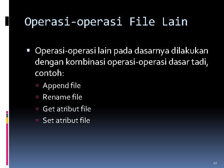 Operasi-operasi File Lain Operasi-operasi lain pada dasarnya dilakukan dengan kombinasi operasi-operasi dasar tadi, contoh: