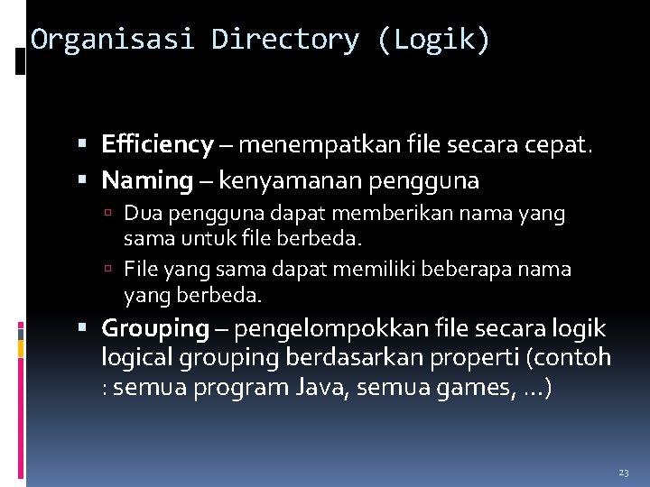 Organisasi Directory (Logik) Efficiency – menempatkan file secara cepat. Naming – kenyamanan pengguna Dua