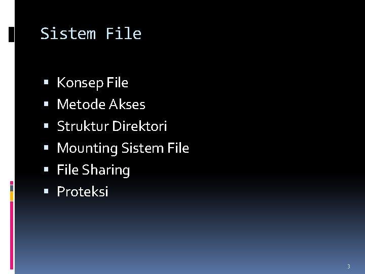Sistem File Konsep File Metode Akses Struktur Direktori Mounting Sistem File Sharing Proteksi 3