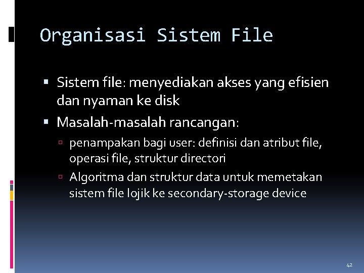 Organisasi Sistem File Sistem file: menyediakan akses yang efisien dan nyaman ke disk Masalah-masalah