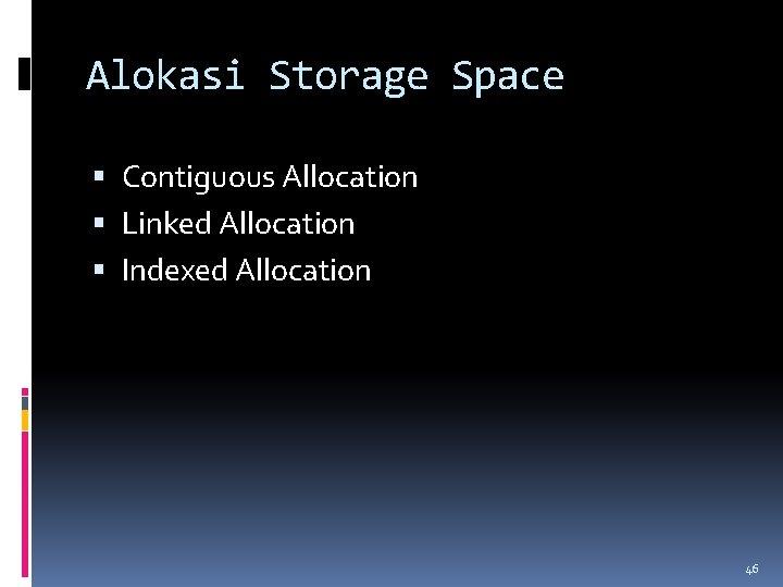Alokasi Storage Space Contiguous Allocation Linked Allocation Indexed Allocation 46