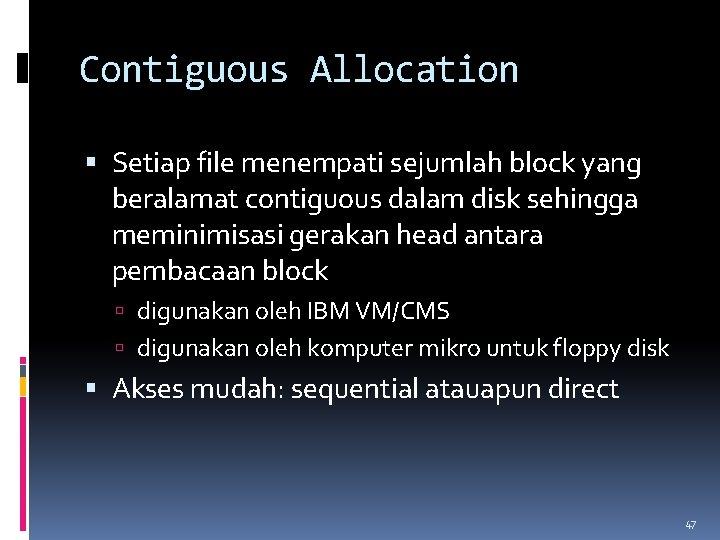 Contiguous Allocation Setiap file menempati sejumlah block yang beralamat contiguous dalam disk sehingga meminimisasi